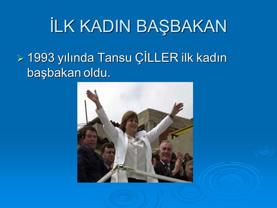 İLK KADIN BAŞBAKAN  1993 yılında Tansu ÇİLLER ilk kadın başbakan oldu.