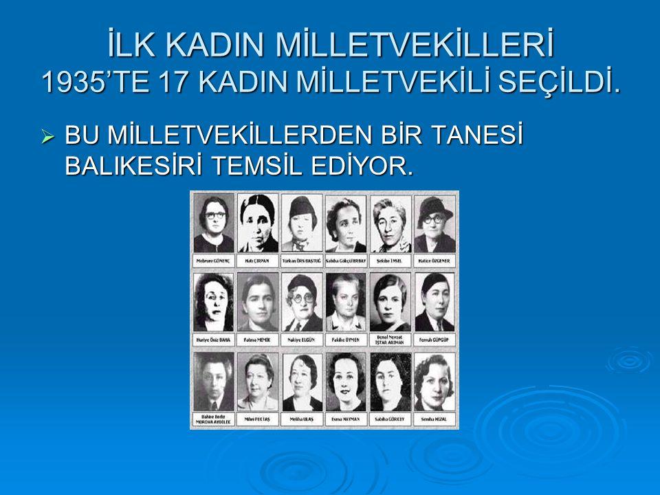 İLK KADIN MİLLETVEKİLLERİ 1935'TE 17 KADIN MİLLETVEKİLİ SEÇİLDİ.