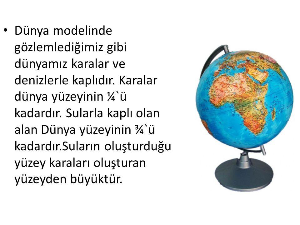 Dünya modelinde gözlemlediğimiz gibi dünyamız karalar ve denizlerle kaplıdır.