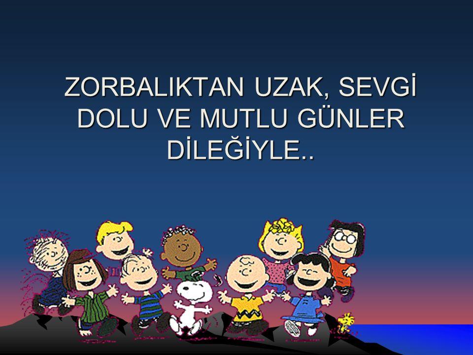 ZORBALIKTAN UZAK, SEVGİ DOLU VE MUTLU GÜNLER DİLEĞİYLE..