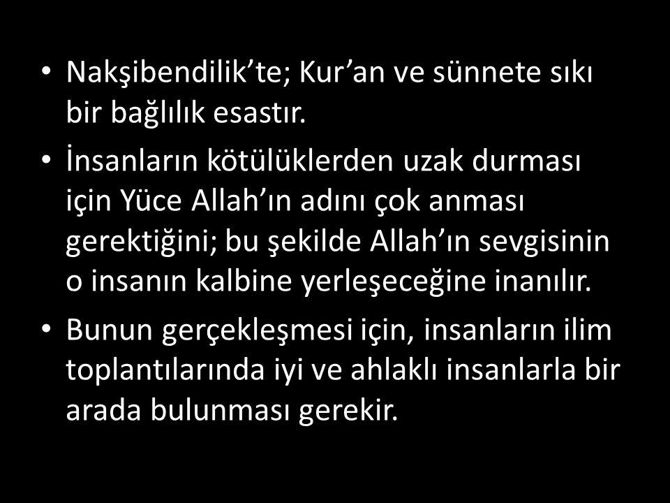 Nakşibendilik'te; Kur'an ve sünnete sıkı bir bağlılık esastır. İnsanların kötülüklerden uzak durması için Yüce Allah'ın adını çok anması gerektiğini;