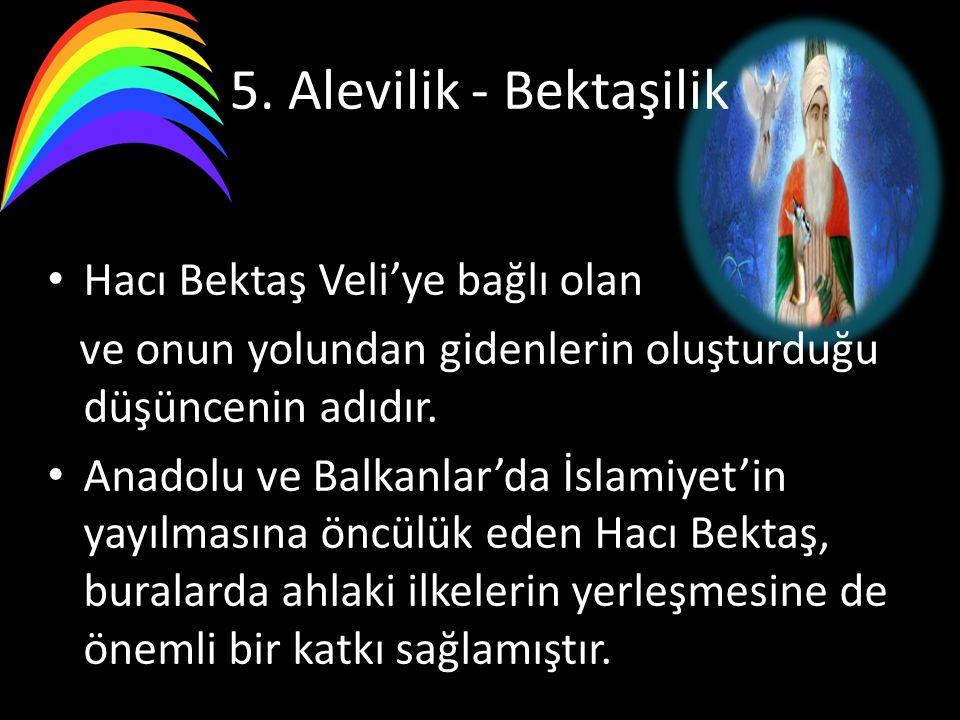 5. Alevilik - Bektaşilik Hacı Bektaş Veli'ye bağlı olan ve onun yolundan gidenlerin oluşturduğu düşüncenin adıdır. Anadolu ve Balkanlar'da İslamiyet'i