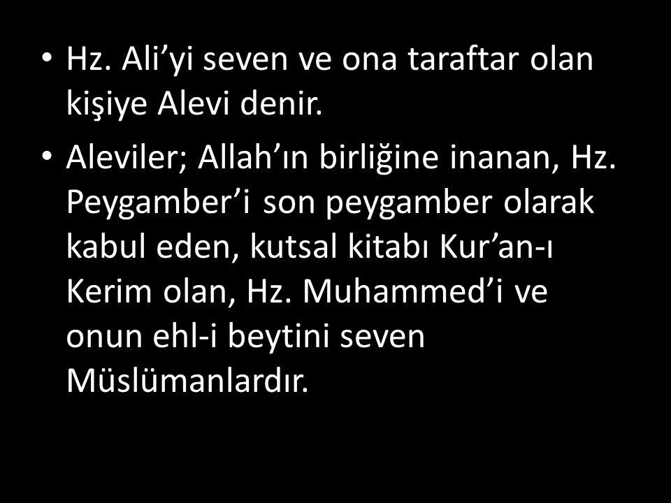 Hz. Ali'yi seven ve ona taraftar olan kişiye Alevi denir. Aleviler; Allah'ın birliğine inanan, Hz. Peygamber'i son peygamber olarak kabul eden, kutsal