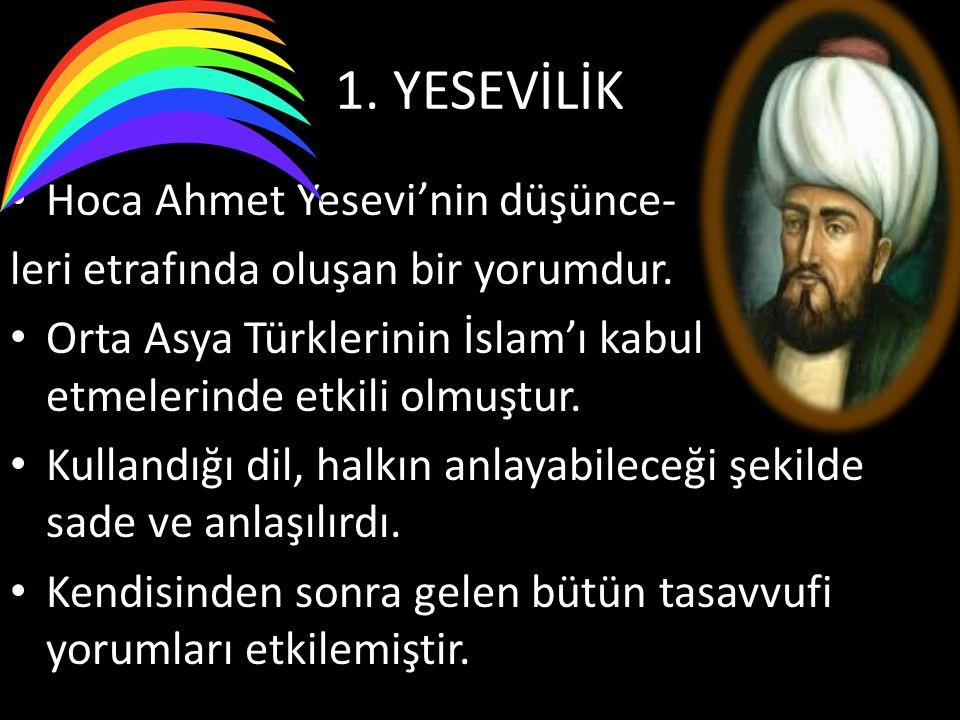 1. YESEVİLİK Hoca Ahmet Yesevi'nin düşünce- leri etrafında oluşan bir yorumdur. Orta Asya Türklerinin İslam'ı kabul etmelerinde etkili olmuştur. Kulla