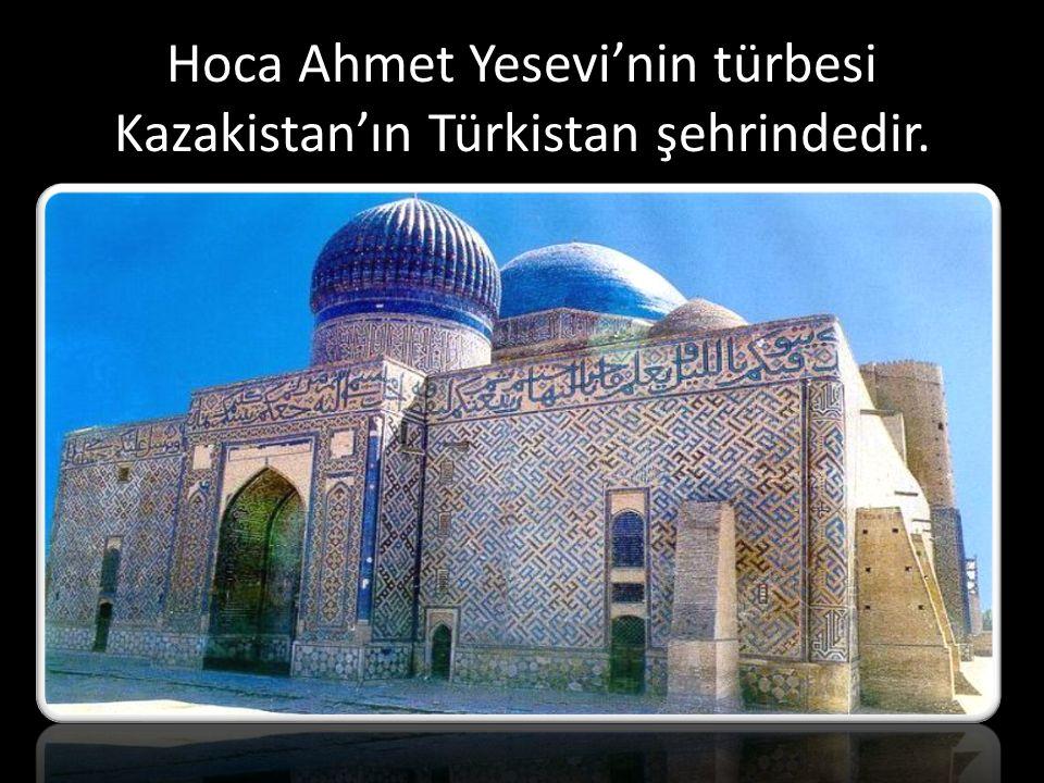 Hoca Ahmet Yesevi'nin türbesi Kazakistan'ın Türkistan şehrindedir.
