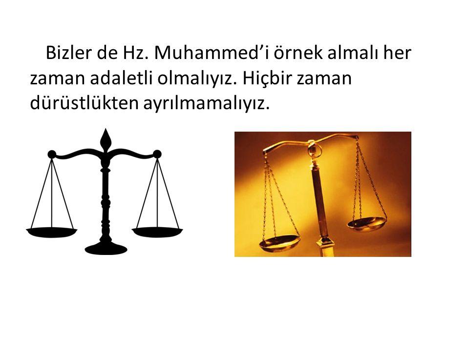Bizler de Hz. Muhammed'i örnek almalı her zaman adaletli olmalıyız. Hiçbir zaman dürüstlükten ayrılmamalıyız.
