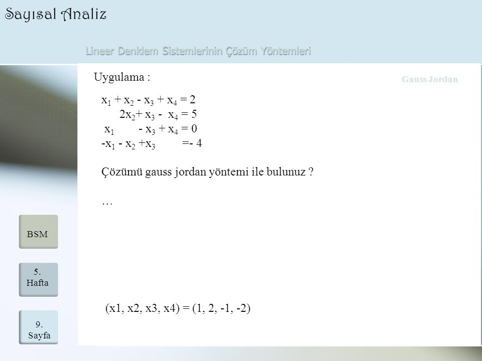 Lineer Denklem Sistemlerinin Çözüm Yöntemleri 9. Sayfa 5. Hafta BSM Sayısal Analiz Uygulama : x 1 + x 2 - x 3 + x 4 = 2 2x 2 + x 3 - x 4 = 5 x 1 - x 3