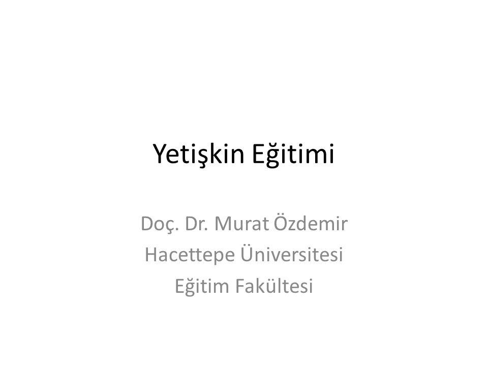 Yetişkin Eğitimi Doç. Dr. Murat Özdemir Hacettepe Üniversitesi Eğitim Fakültesi
