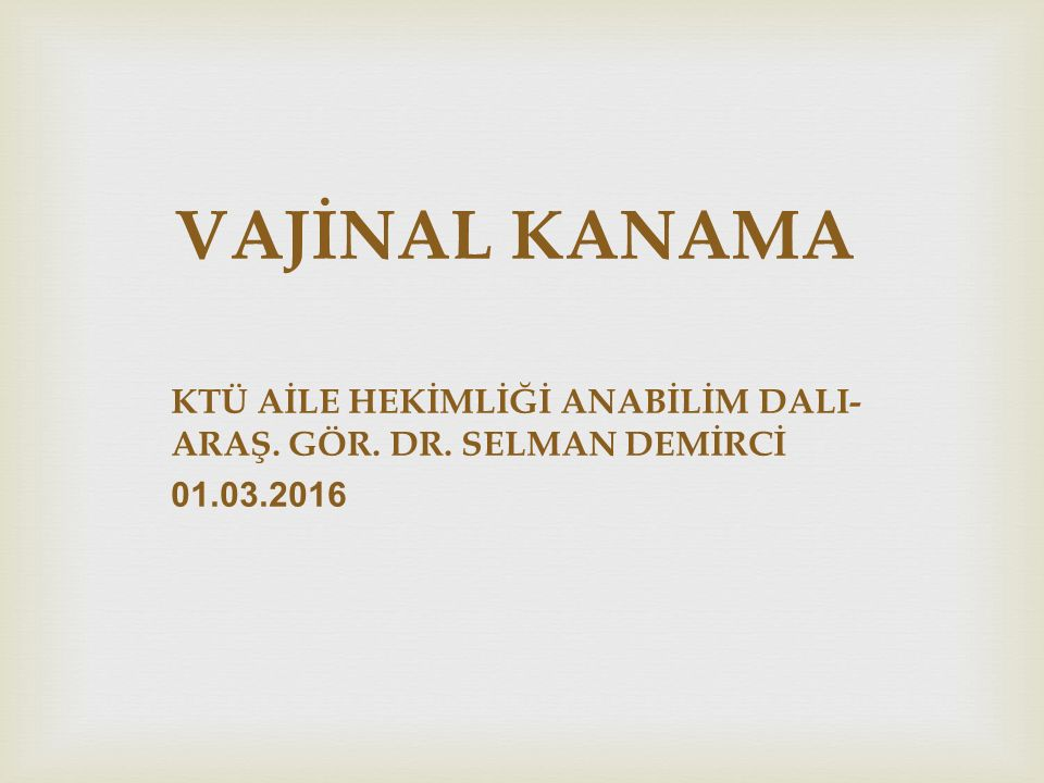 VAJİNAL KANAMA KTÜ AİLE HEKİMLİĞİ ANABİLİM DALI- ARAŞ. GÖR. DR. SELMAN DEMİRCİ 01.03.2016