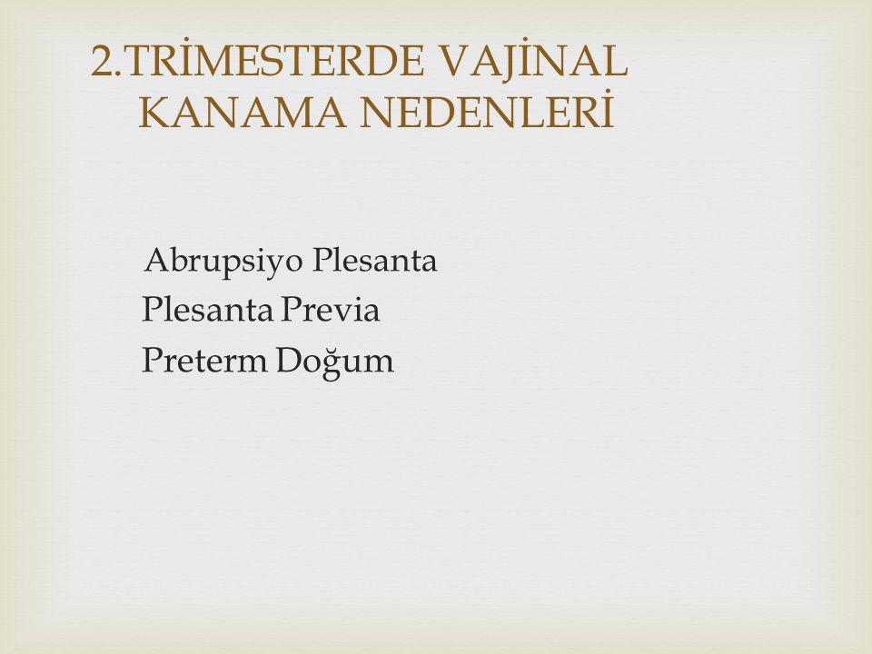 2.TRİMESTERDE VAJİNAL KANAMA NEDENLERİ Abrupsiyo Plesanta Plesanta Previa Preterm Doğum