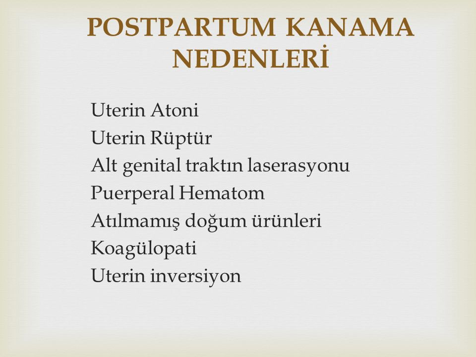 POSTPARTUM KANAMA NEDENLERİ Uterin Atoni Uterin Rüptür Alt genital traktın laserasyonu Puerperal Hematom Atılmamış doğum ürünleri Koagülopati Uterin i