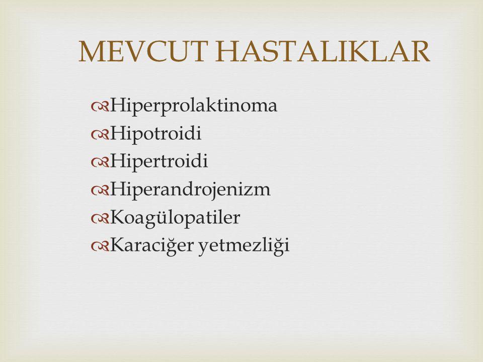 MEVCUT HASTALIKLAR  Hiperprolaktinoma  Hipotroidi  Hipertroidi  Hiperandrojenizm  Koagülopatiler  Karaciğer yetmezliği