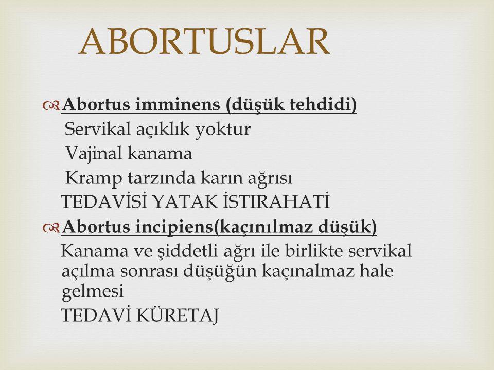 ABORTUSLAR  Abortus imminens (düşük tehdidi) Servikal açıklık yoktur Vajinal kanama Kramp tarzında karın ağrısı TEDAVİSİ YATAK İSTIRAHATİ  Abortus i