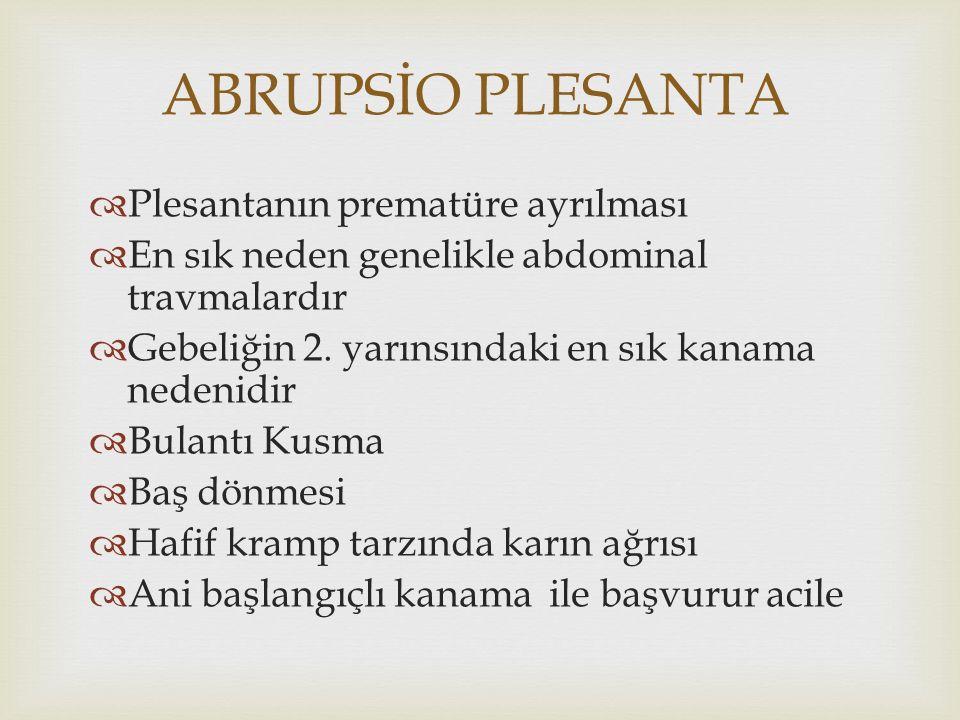 ABRUPSİO PLESANTA  Plesantanın prematüre ayrılması  En sık neden genelikle abdominal travmalardır  Gebeliğin 2. yarınsındaki en sık kanama nedenidi
