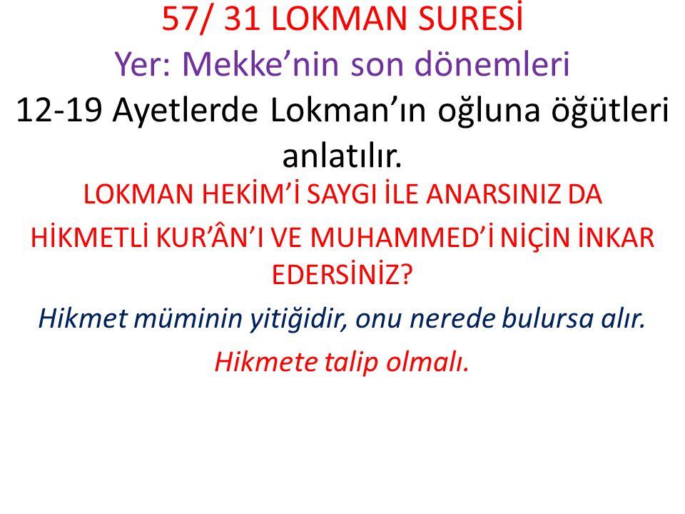 57/ 31 LOKMAN SURESİ Yer: Mekke'nin son dönemleri 12-19 Ayetlerde Lokman'ın oğluna öğütleri anlatılır. LOKMAN HEKİM'İ SAYGI İLE ANARSINIZ DA HİKMETLİ
