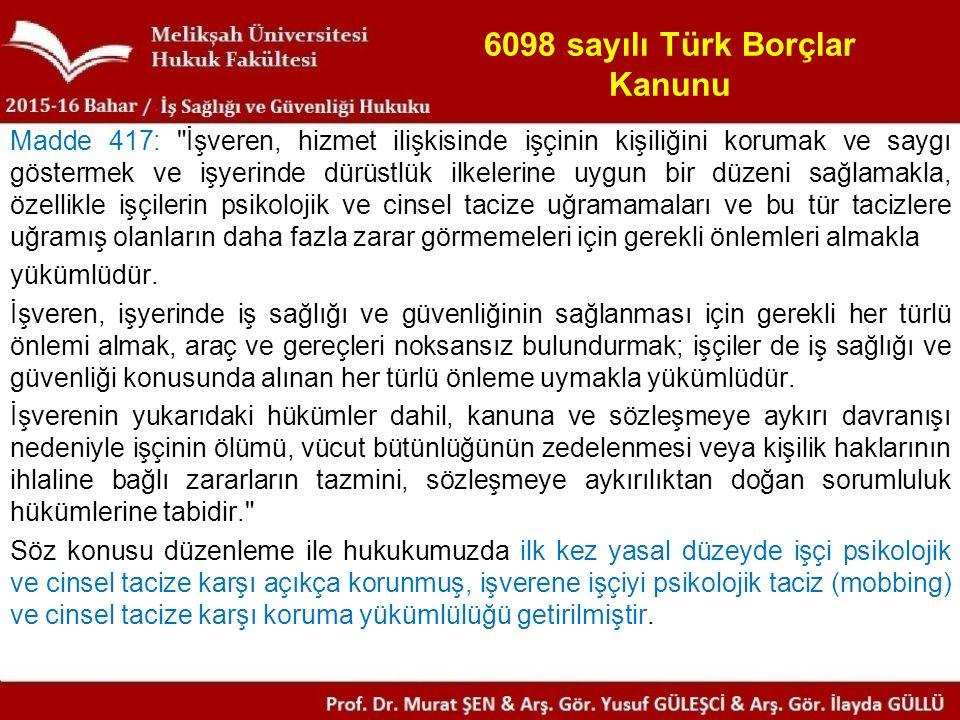 6098 sayılı Türk Borçlar Kanunu Madde 417: İşveren, hizmet ilişkisinde işçinin kişiliğini korumak ve saygı göstermek ve işyerinde dürüstlük ilkelerine uygun bir düzeni sağlamakla, özellikle işçilerin psikolojik ve cinsel tacize uğramamaları ve bu tür tacizlere uğramış olanların daha fazla zarar görmemeleri için gerekli önlemleri almakla yükümlüdür.