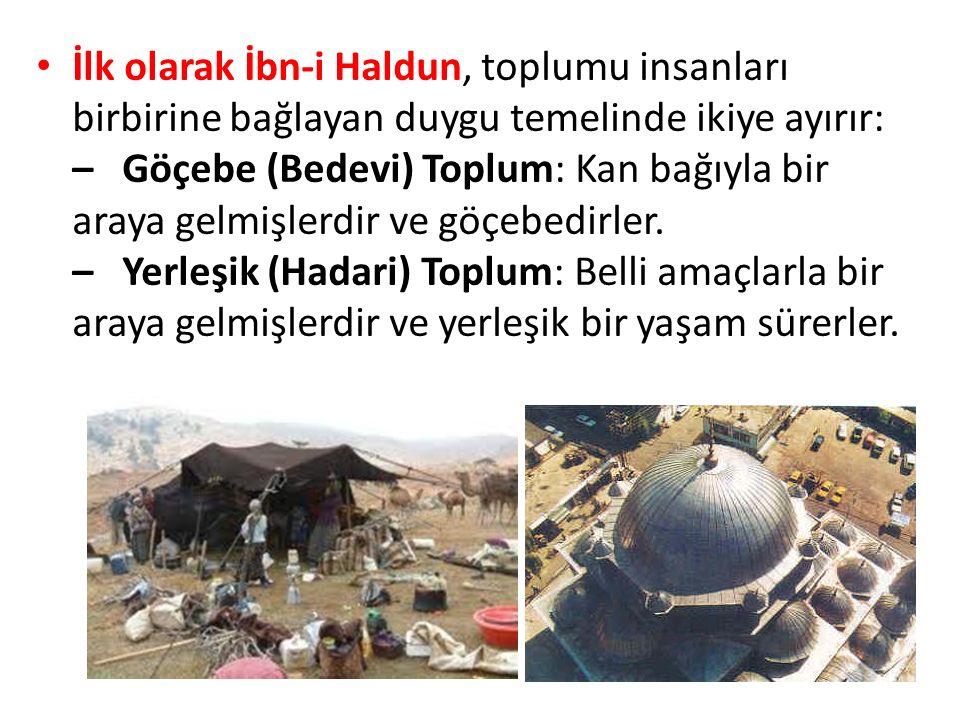 İlk olarak İbn-i Haldun, toplumu insanları birbirine bağlayan duygu temelinde ikiye ayırır: – Göçebe (Bedevi) Toplum: Kan bağıyla bir araya gelmişlerd