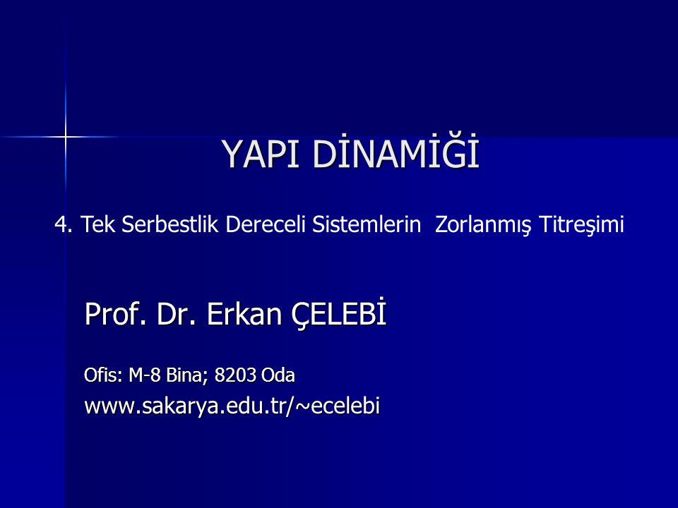 YAPI DİNAMİĞİ Prof. Dr. Erkan ÇELEBİ Ofis: M-8 Bina; 8203 Oda www.sakarya.edu.tr/~ecelebi 4. Tek Serbestlik Dereceli Sistemlerin Zorlanmış Titreşimi