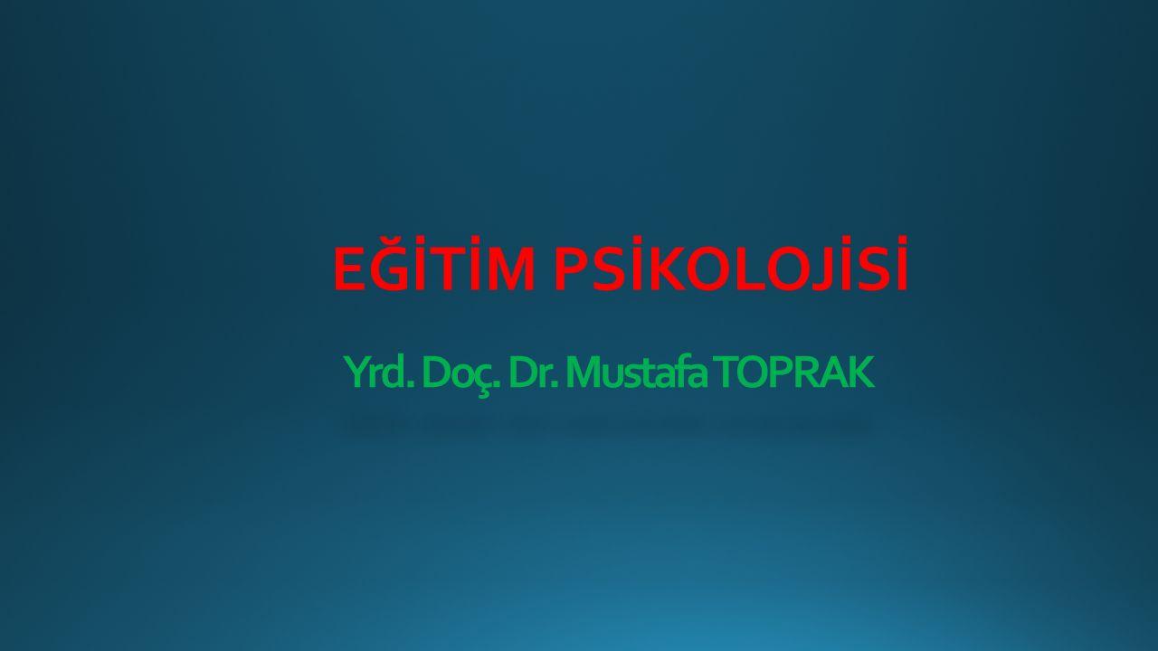 Yrd. Doç. Dr. Mustafa TOPRAK EĞİTİM PSİKOLOJİSİ