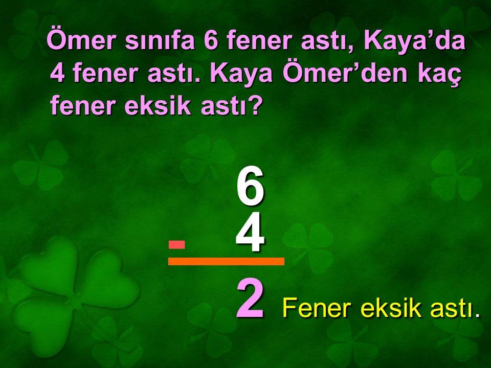 Ömer sınıfa 6 fener astı, Kaya'da 4 fener astı. Kaya Ömer'den kaç fener eksik astı? 6 4 2 - Fener eksik astı.
