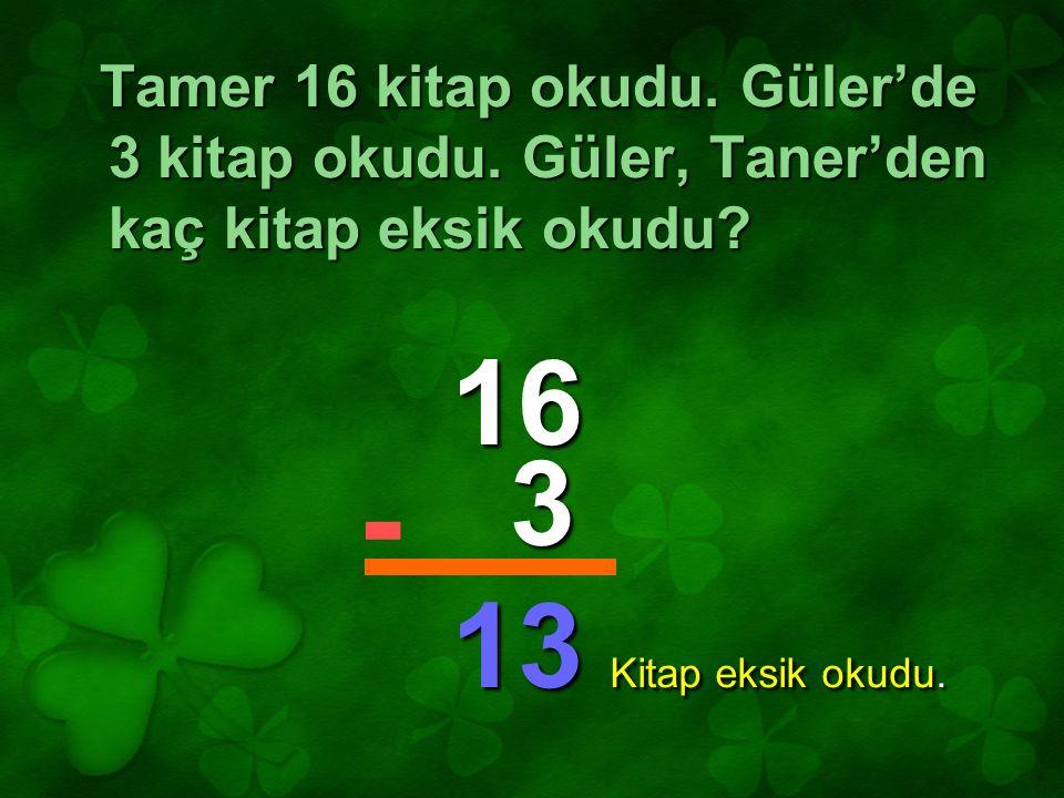 Tamer 16 kitap okudu. Güler'de 3 kitap okudu. Güler, Taner'den kaç kitap eksik okudu? 16 3 13 - Kitap eksik okudu.
