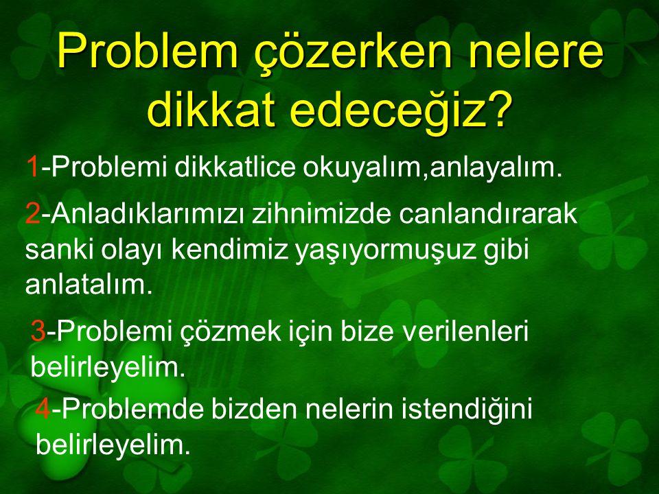 1-Problemi dikkatlice okuyalım,anlayalım. 2-Anladıklarımızı zihnimizde canlandırarak sanki olayı kendimiz yaşıyormuşuz gibi anlatalım. 3-Problemi çözm