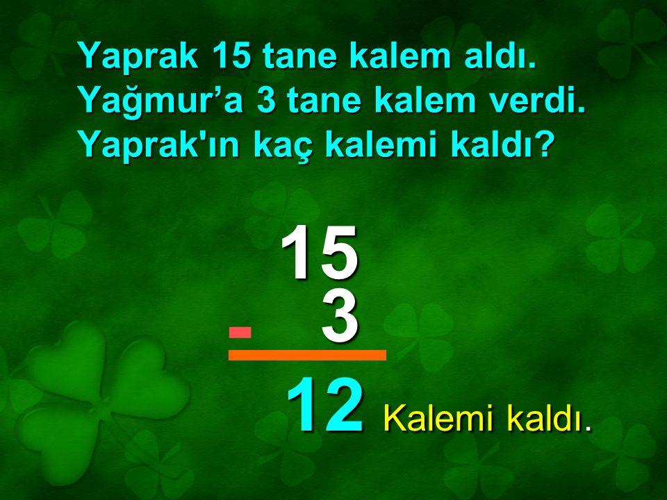 Yaprak 15 tane kalem aldı. Yağmur'a 3 tane kalem verdi. Yaprak'ın kaç kalemi kaldı? 15 3 12 - Kalemi kaldı.