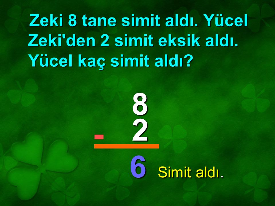 Zeki 8 tane simit aldı. Yücel Zeki'den 2 simit eksik aldı. Yücel kaç simit aldı? 8 2 6 - Simit aldı.