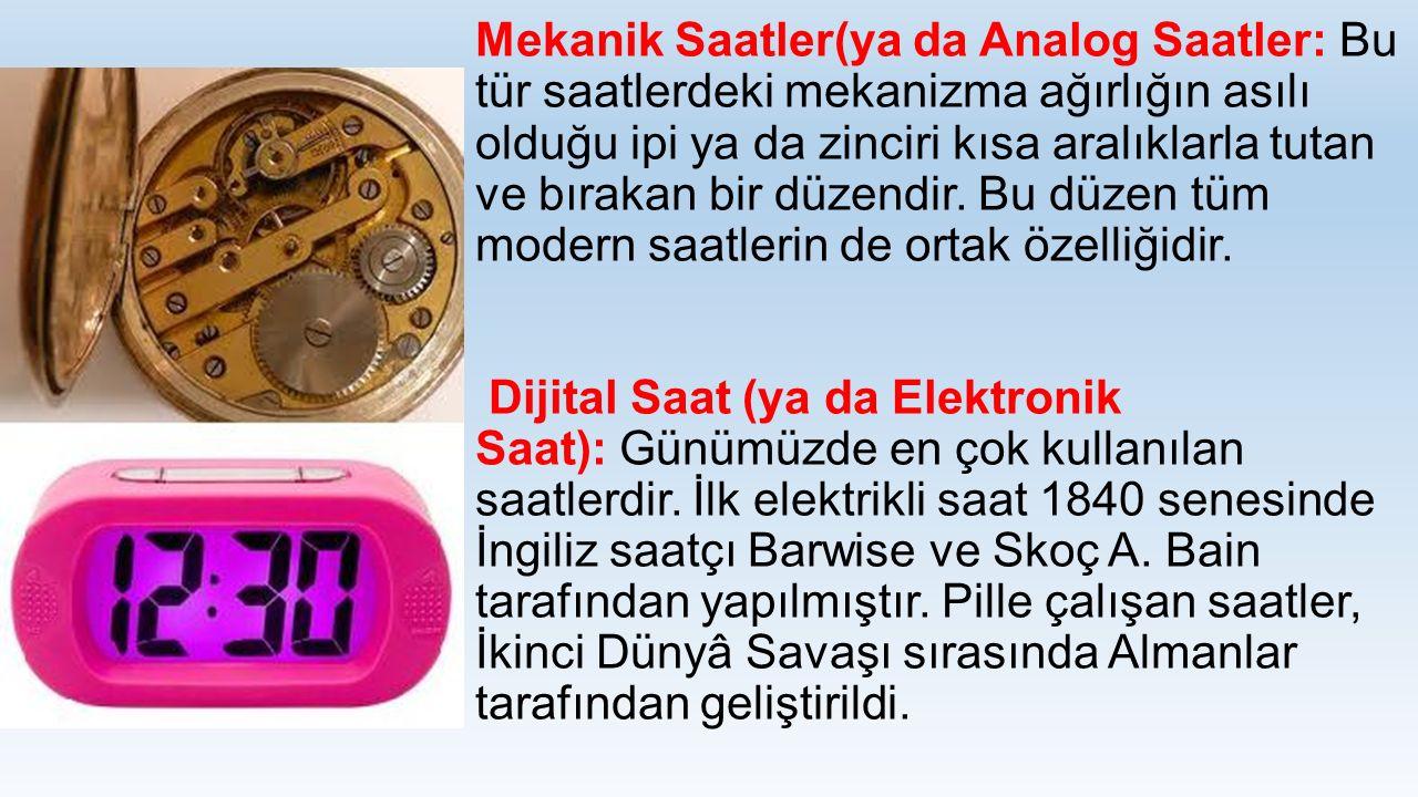 Mekanik Saatler(ya da Analog Saatler: Bu tür saatlerdeki mekanizma ağırlığın asılı olduğu ipi ya da zinciri kısa aralıklarla tutan ve bırakan bir düze