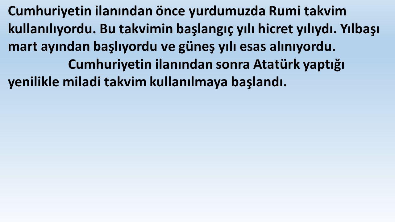 Cumhuriyetin ilanından önce yurdumuzda Rumi takvim kullanılıyordu. Bu takvimin başlangıç yılı hicret yılıydı. Yılbaşı mart ayından başlıyordu ve güneş