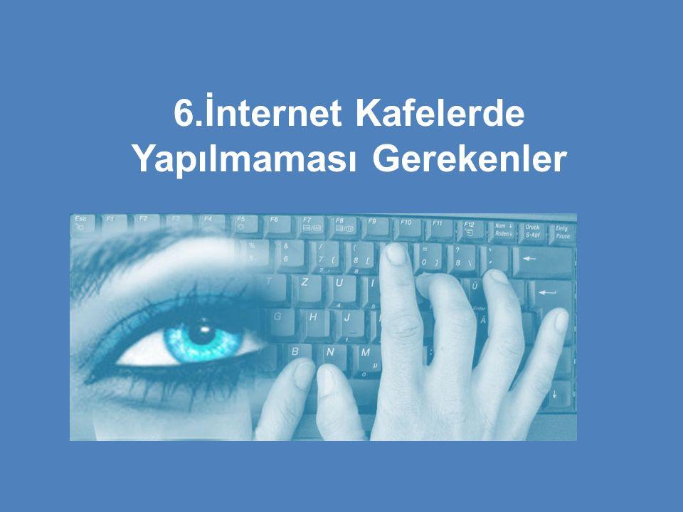 6.İnternet Kafelerde Yapılmaması Gerekenler