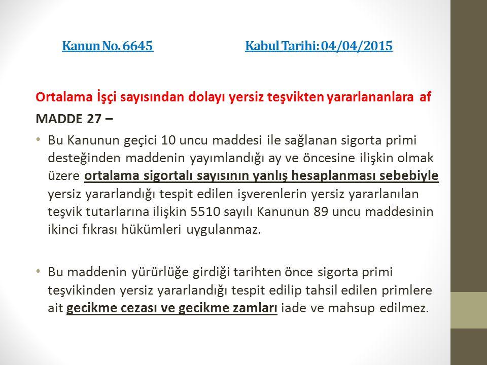 Kanun No. 6645 Kabul Tarihi: 04/04/2015 Ortalama İşçi sayısından dolayı yersiz teşvikten yararlananlara af MADDE 27 – Bu Kanunun geçici 10 uncu maddes
