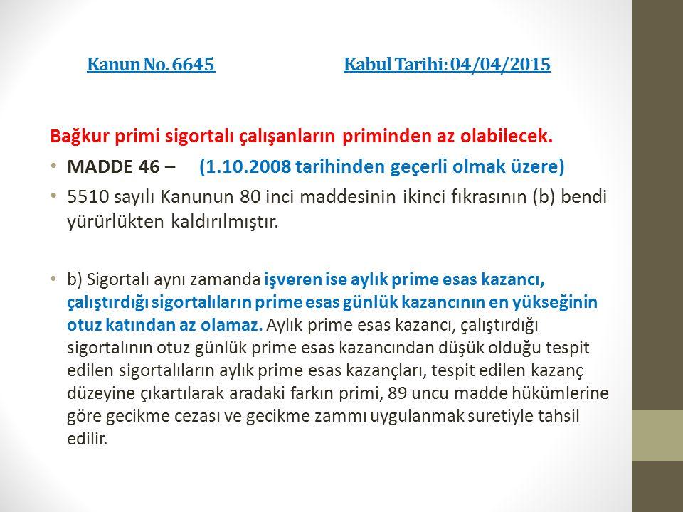Kanun No. 6645 Kabul Tarihi: 04/04/2015 Bağkur primi sigortalı çalışanların priminden az olabilecek. MADDE 46 – (1.10.2008 tarihinden geçerli olmak üz