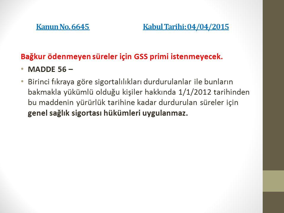 Kanun No. 6645 Kabul Tarihi: 04/04/2015 Bağkur ödenmeyen süreler için GSS primi istenmeyecek. MADDE 56 – Birinci fıkraya göre sigortalılıkları durduru
