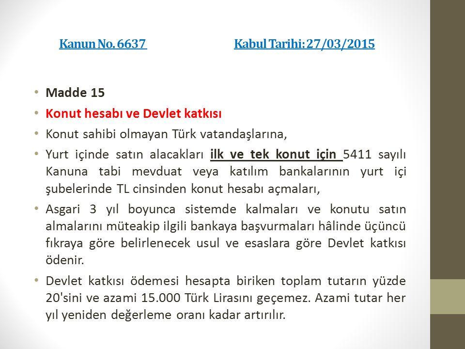 Kanun No. 6637 Kabul Tarihi: 27/03/2015 Madde 15 Konut hesabı ve Devlet katkısı Konut sahibi olmayan Türk vatandaşlarına, Yurt içinde satın alacakları