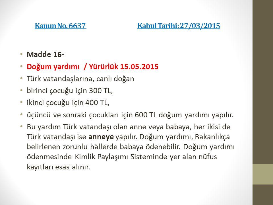 Kanun No. 6637 Kabul Tarihi: 27/03/2015 Madde 16- Doğum yardımı / Yürürlük 15.05.2015 Türk vatandaşlarına, canlı doğan birinci çocuğu için 300 TL, iki