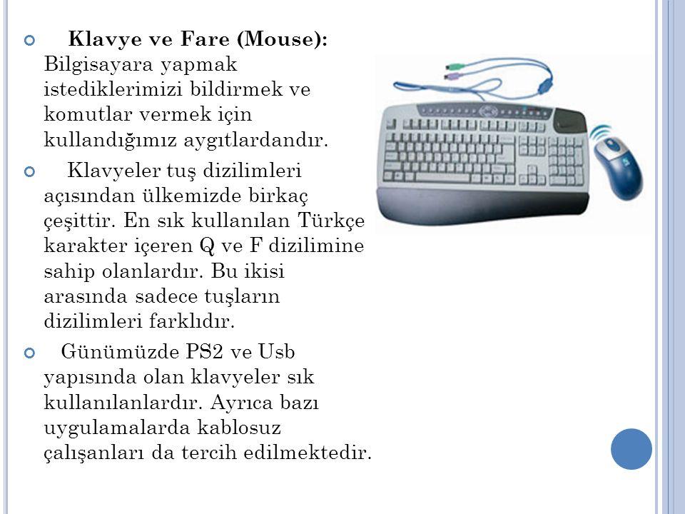 Klavye ve Fare (Mouse): Bilgisayara yapmak istediklerimizi bildirmek ve komutlar vermek için kullandığımız aygıtlardandır.