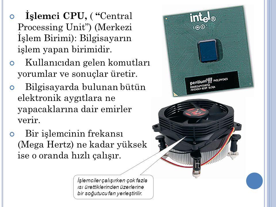 İşlemci CPU, ( Central Processing Unit ) (Merkezi İşlem Birimi): Bilgisayarın işlem yapan birimidir.
