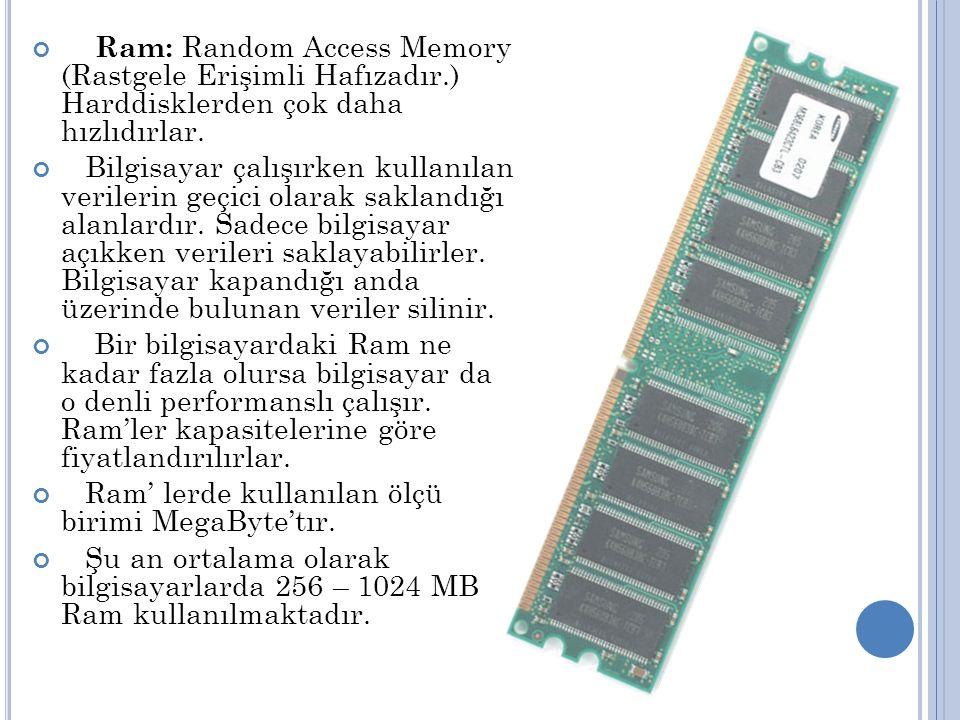 Ram: Random Access Memory (Rastgele Erişimli Hafızadır.) Harddisklerden çok daha hızlıdırlar.