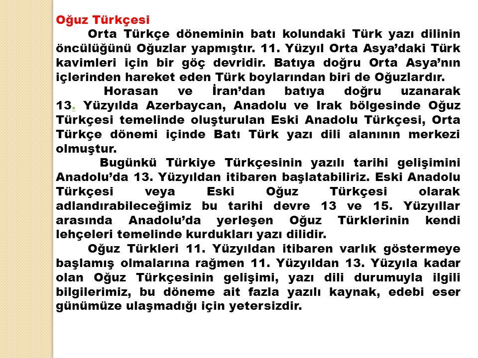 Oğuz Türkçesi Orta Türkçe döneminin batı kolundaki Türk yazı dilinin öncülüğünü Oğuzlar yapmıştır. 11. Yüzyıl Orta Asya'daki Türk kavimleri için bir g