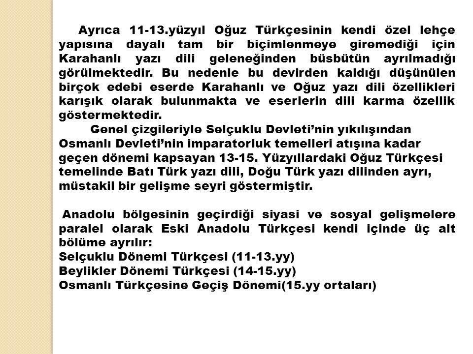 Ayrıca 11-13.yüzyıl Oğuz Türkçesinin kendi özel lehçe yapısına dayalı tam bir biçimlenmeye giremediği için Karahanlı yazı dili geleneğinden büsbütün ayrılmadığı görülmektedir.