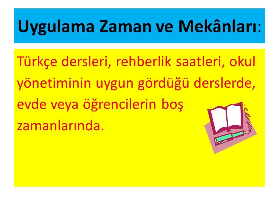 Uygulama Zaman ve Mekânları: Türkçe dersleri, rehberlik saatleri, okul yönetiminin uygun gördüğü derslerde, evde veya öğrencilerin boş zamanlarında.