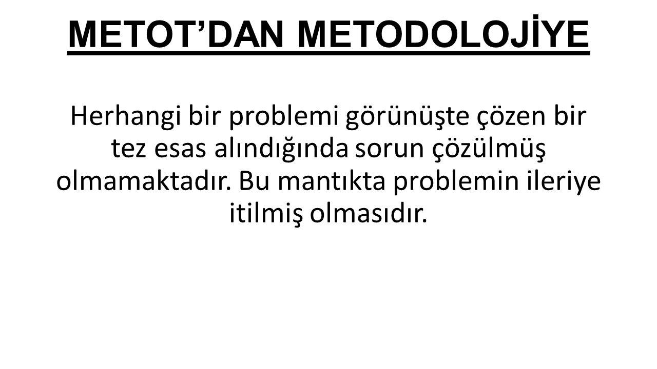 METOT'DAN METODOLOJİYE Herhangi bir problemi görünüşte çözen bir tez esas alındığında sorun çözülmüş olmamaktadır. Bu mantıkta problemin ileriye itilm