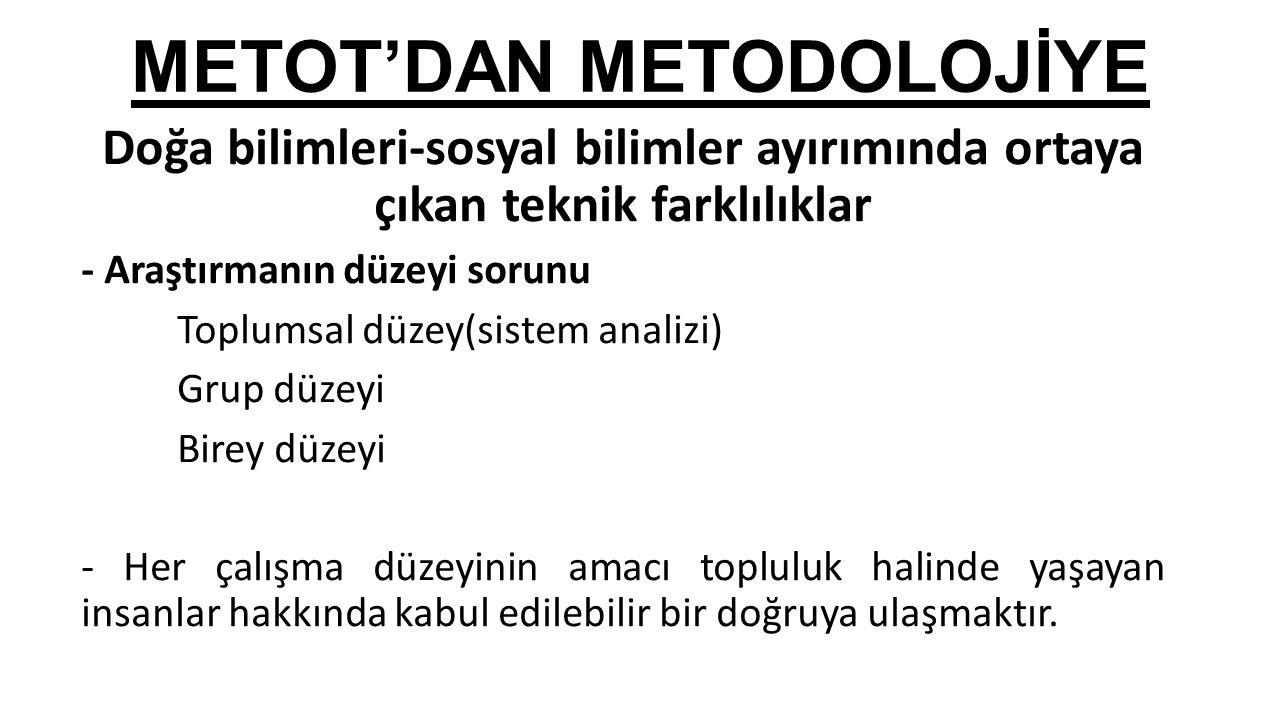 METOT'DAN METODOLOJİYE Doğa bilimleri-sosyal bilimler ayırımında ortaya çıkan teknik farklılıklar - Araştırmanın düzeyi sorunu Toplumsal düzey(sistem
