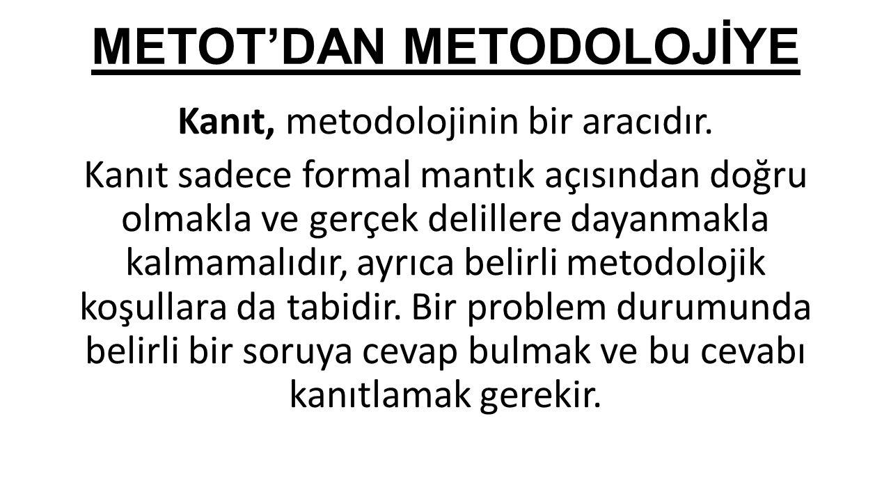 METOT'DAN METODOLOJİYE Kanıt, metodolojinin bir aracıdır. Kanıt sadece formal mantık açısından doğru olmakla ve gerçek delillere dayanmakla kalmamalıd