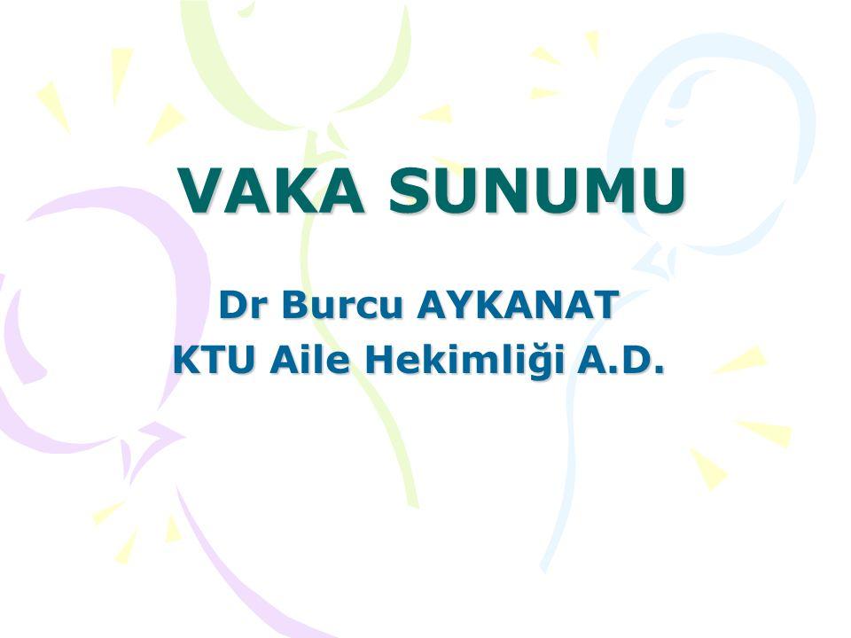 VAKA SUNUMU Dr Burcu AYKANAT KTU Aile Hekimliği A.D.