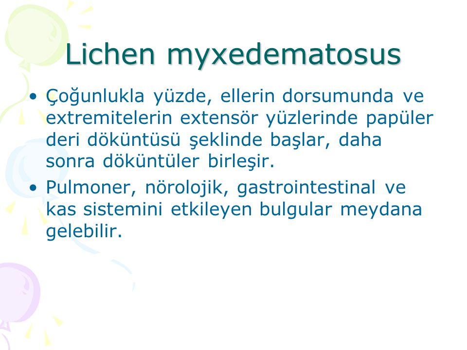 Lichen myxedematosus Çoğunlukla yüzde, ellerin dorsumunda ve extremitelerin extensör yüzlerinde papüler deri döküntüsü şeklinde başlar, daha sonra dök