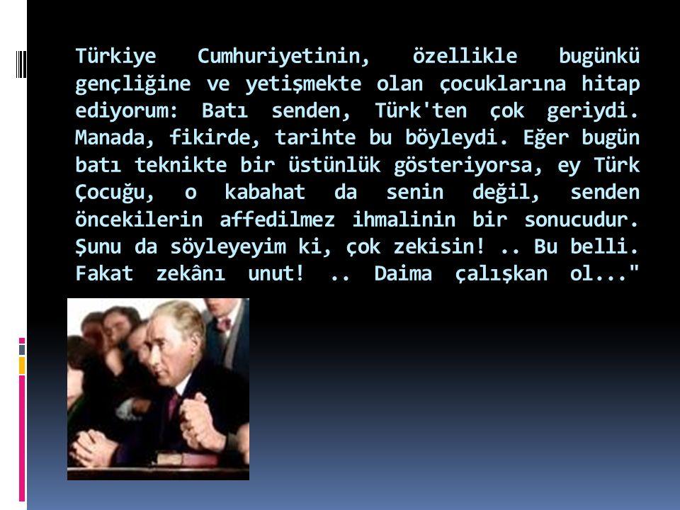 Türkiye Cumhuriyetinin, özellikle bugünkü gençliğine ve yetişmekte olan çocuklarına hitap ediyorum: Batı senden, Türk'ten çok geriydi. Manada, fikirde