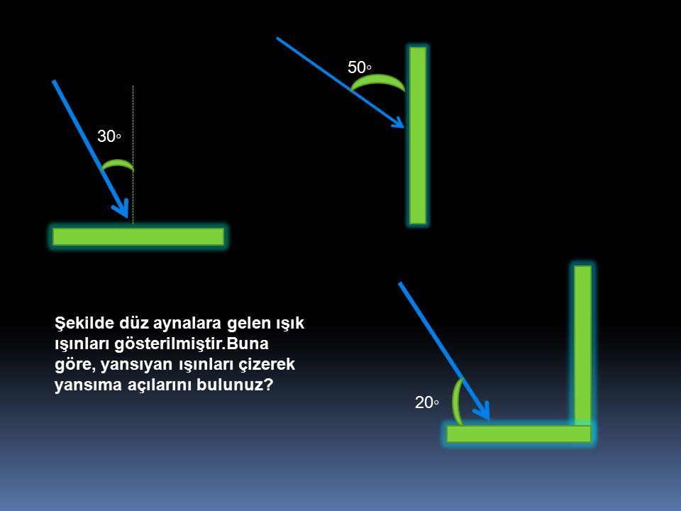 30 ◦ 50 ◦ 20 ◦ Şekilde düz aynalara gelen ışık ışınları gösterilmiştir.Buna göre, yansıyan ışınları çizerek yansıma açılarını bulunuz?