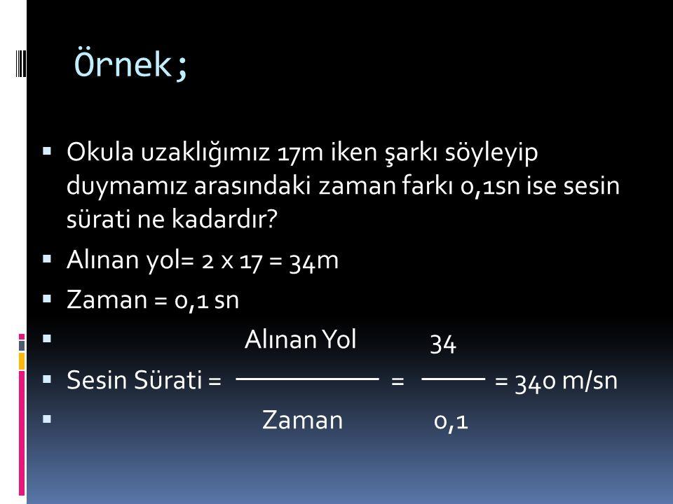 Örnek;  Okula uzaklığımız 17m iken şarkı söyleyip duymamız arasındaki zaman farkı 0,1sn ise sesin sürati ne kadardır?  Alınan yol= 2 x 17 = 34m  Za